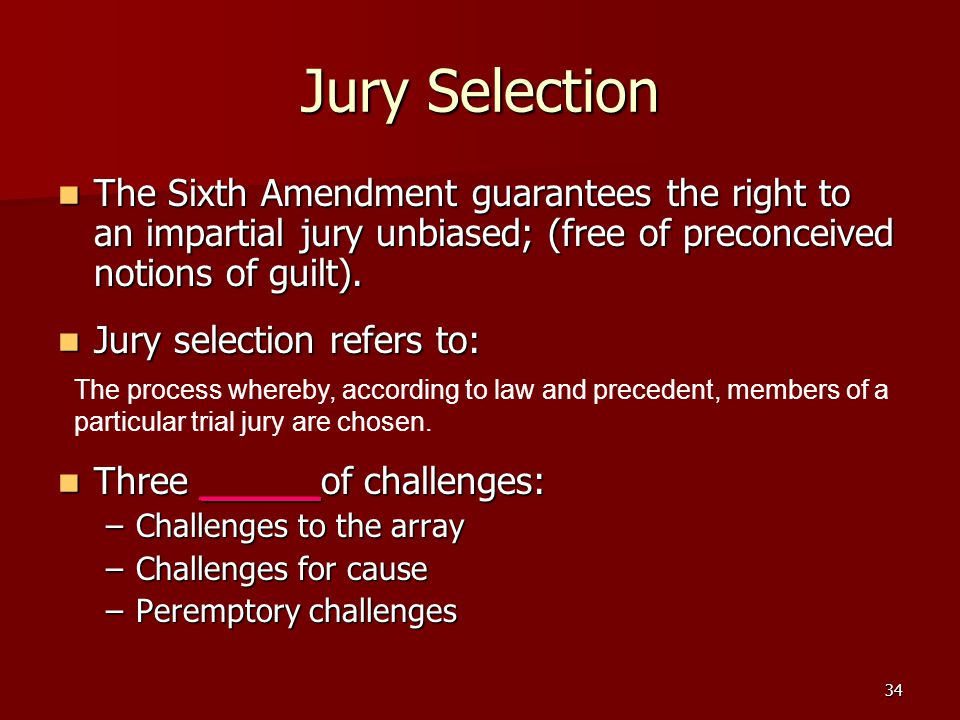 Jury Selection The Sixth Amendment guarantees the right to an impartial jury unbiased; (free of preconceived notions of guilt).