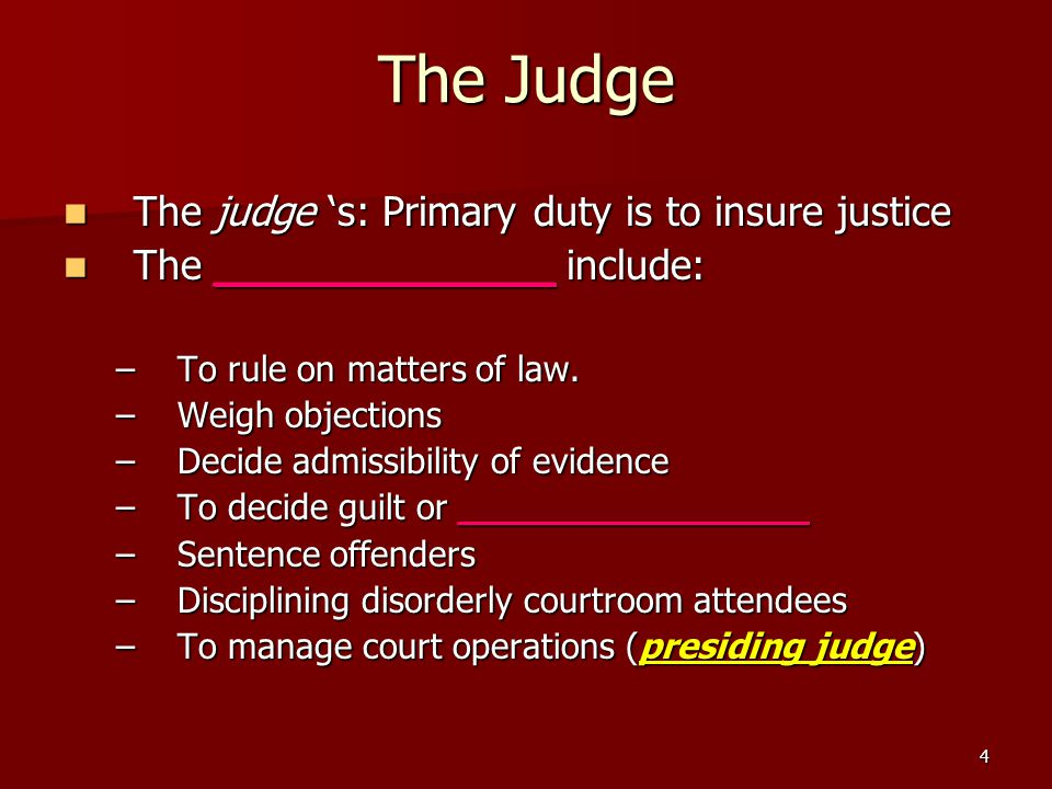The Judge The judge 's: Primary duty is to insure justice