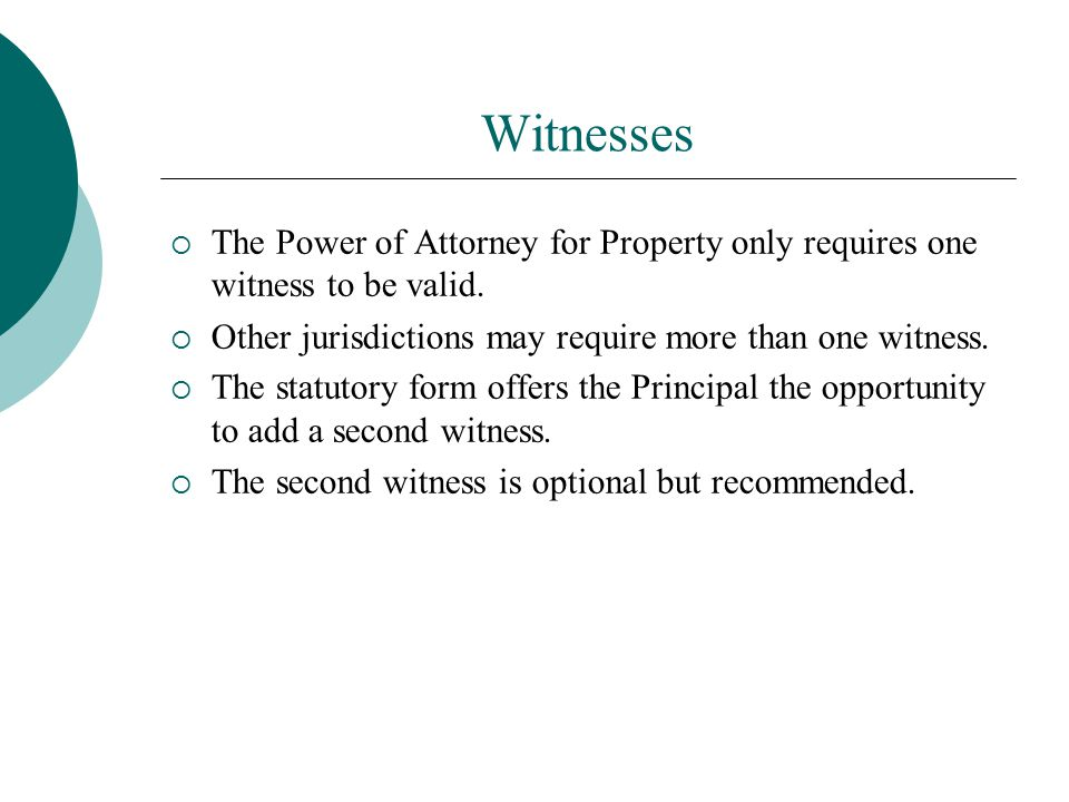 Witnesses The Power of Attorney for Property only requires one witness to be valid. Other jurisdictions may require more than one witness.