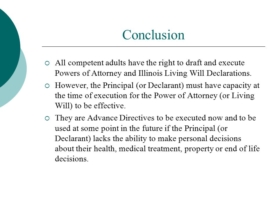 Conclusion All competent adults have the right to draft and execute Powers of Attorney and Illinois Living Will Declarations.