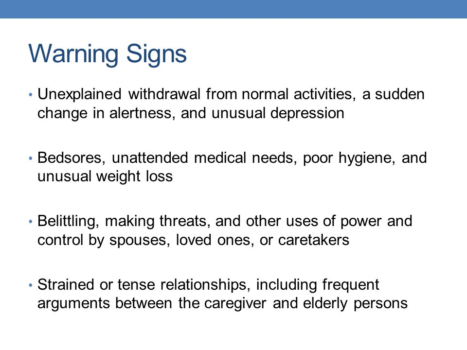 Warning Signs Unexplained withdrawal from normal activities, a sudden change in alertness, and unusual depression.