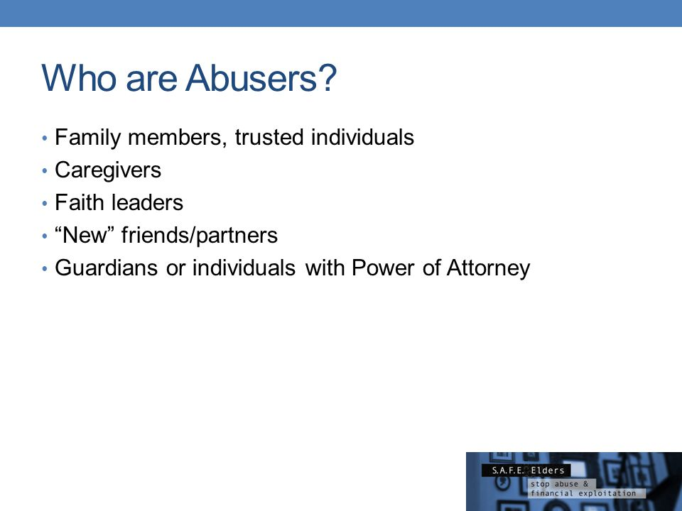 Who are Abusers Family members, trusted individuals Caregivers