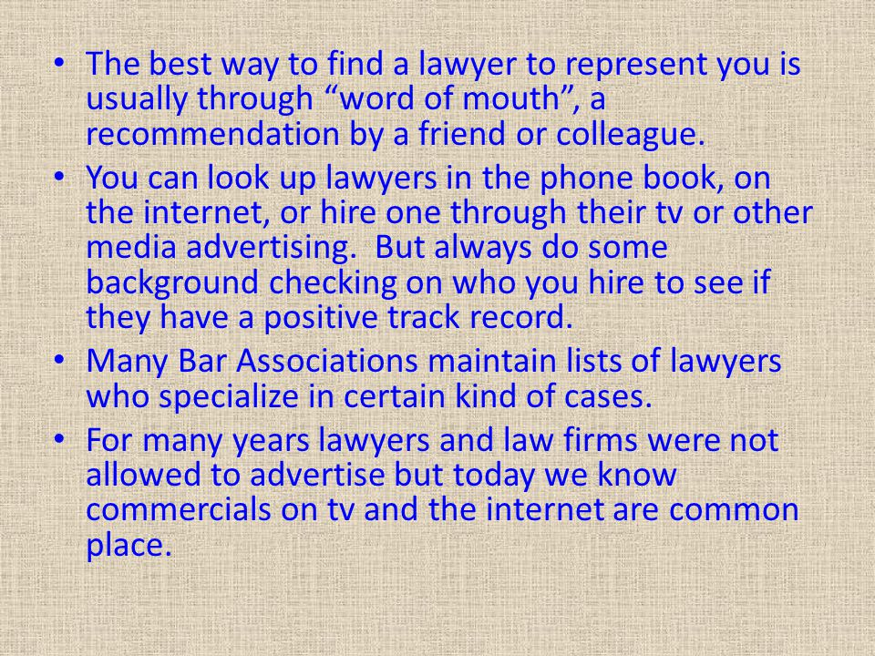 The best way to find a lawyer to represent you is usually through word of mouth , a recommendation by a friend or colleague.