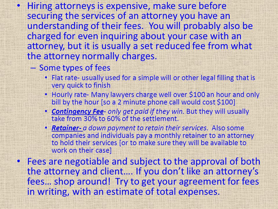 Hiring attorneys is expensive, make sure before securing the services of an attorney you have an understanding of their fees. You will probably also be charged for even inquiring about your case with an attorney, but it is usually a set reduced fee from what the attorney normally charges.