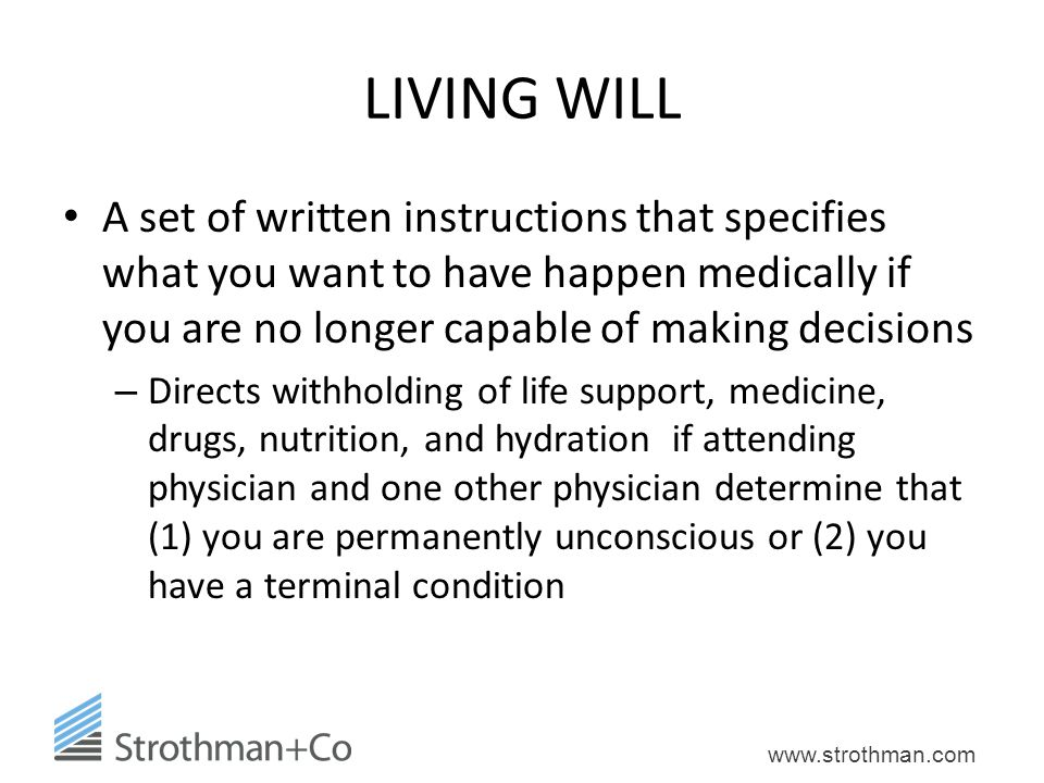 LIVING WILL A set of written instructions that specifies what you want to have happen medically if you are no longer capable of making decisions.