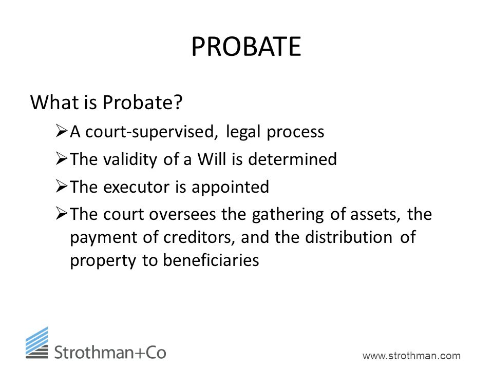 PROBATE What is Probate A court-supervised, legal process