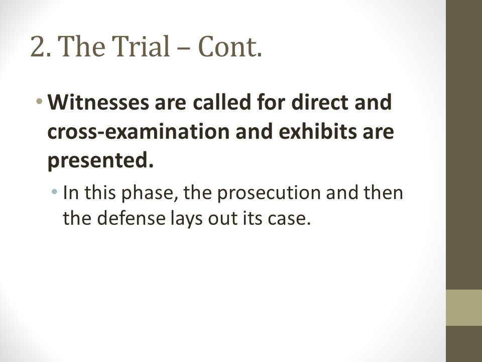 2. The Trial – Cont. Witnesses are called for direct and cross-examination and exhibits are presented.