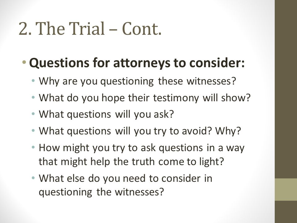 2. The Trial – Cont. Questions for attorneys to consider: