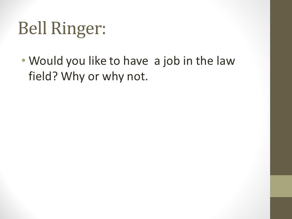 Bell Ringer: Would you like to have a job in the law field Why or why not.