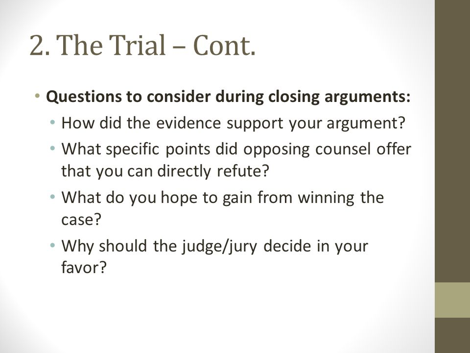 2. The Trial – Cont. Questions to consider during closing arguments: