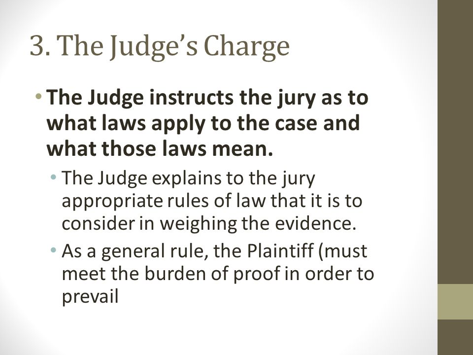 3. The Judge's Charge The Judge instructs the jury as to what laws apply to the case and what those laws mean.