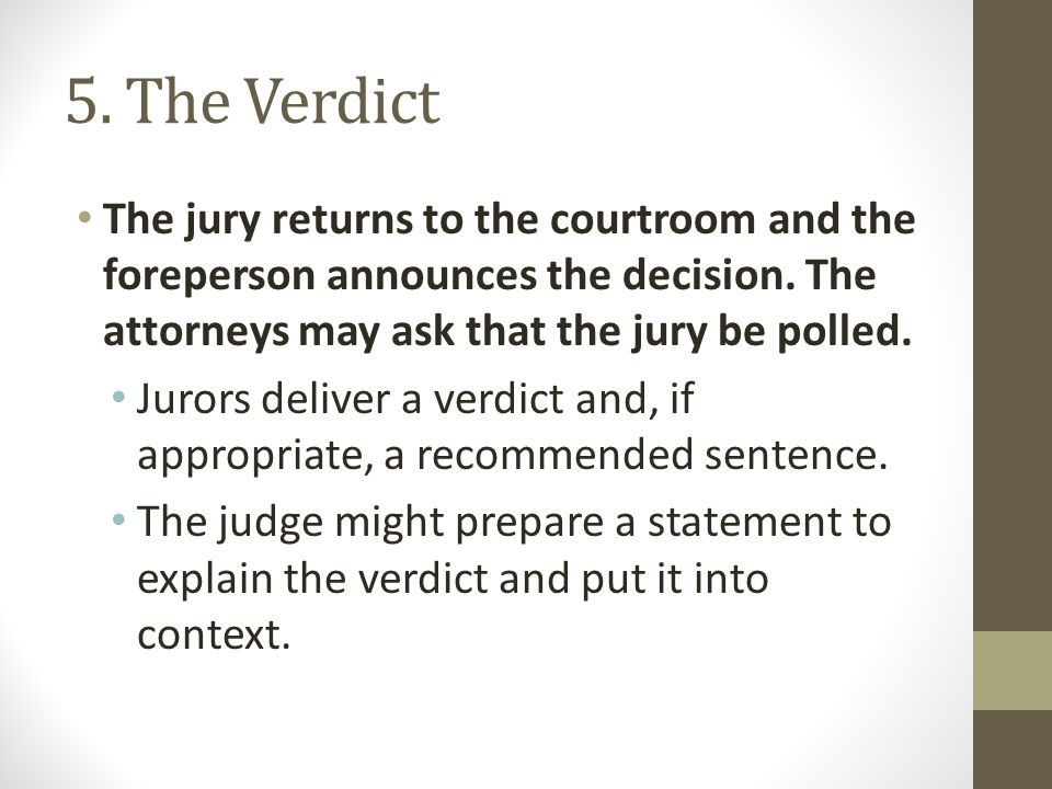 5. The Verdict The jury returns to the courtroom and the foreperson announces the decision. The attorneys may ask that the jury be polled.