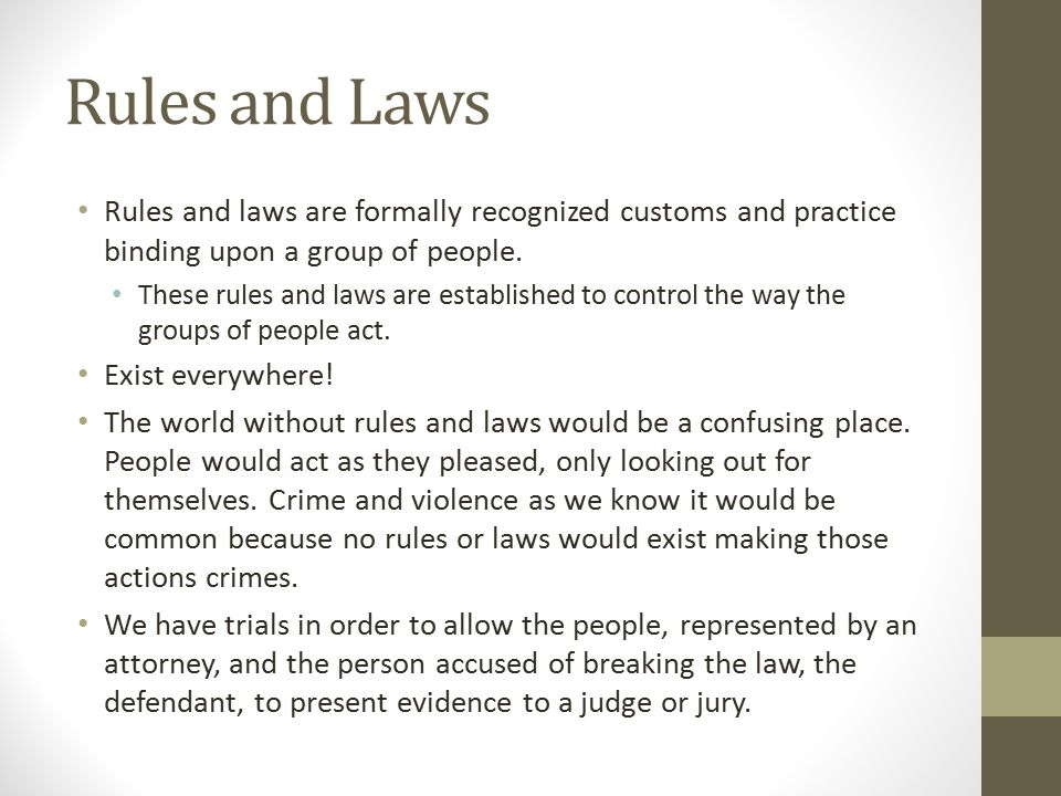 Rules and Laws Rules and laws are formally recognized customs and practice binding upon a group of people.