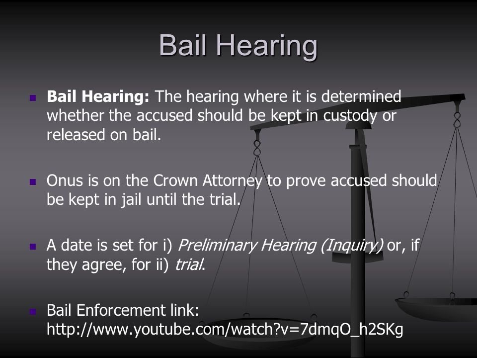 Bail Hearing Bail Hearing: The hearing where it is determined whether the accused should be kept in custody or released on bail.