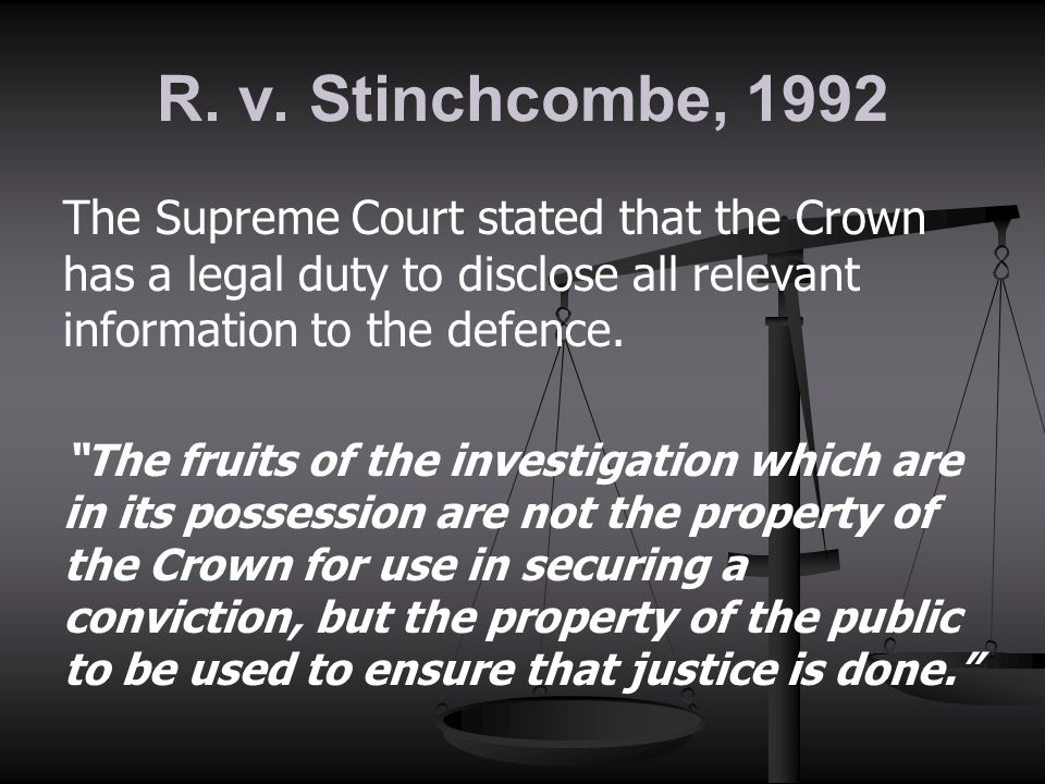 R. v. Stinchcombe, 1992 The Supreme Court stated that the Crown has a legal duty to disclose all relevant information to the defence.