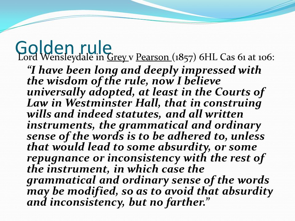 Golden rule Lord Wensleydale in Grey v Pearson (1857) 6HL Cas 61 at 106: