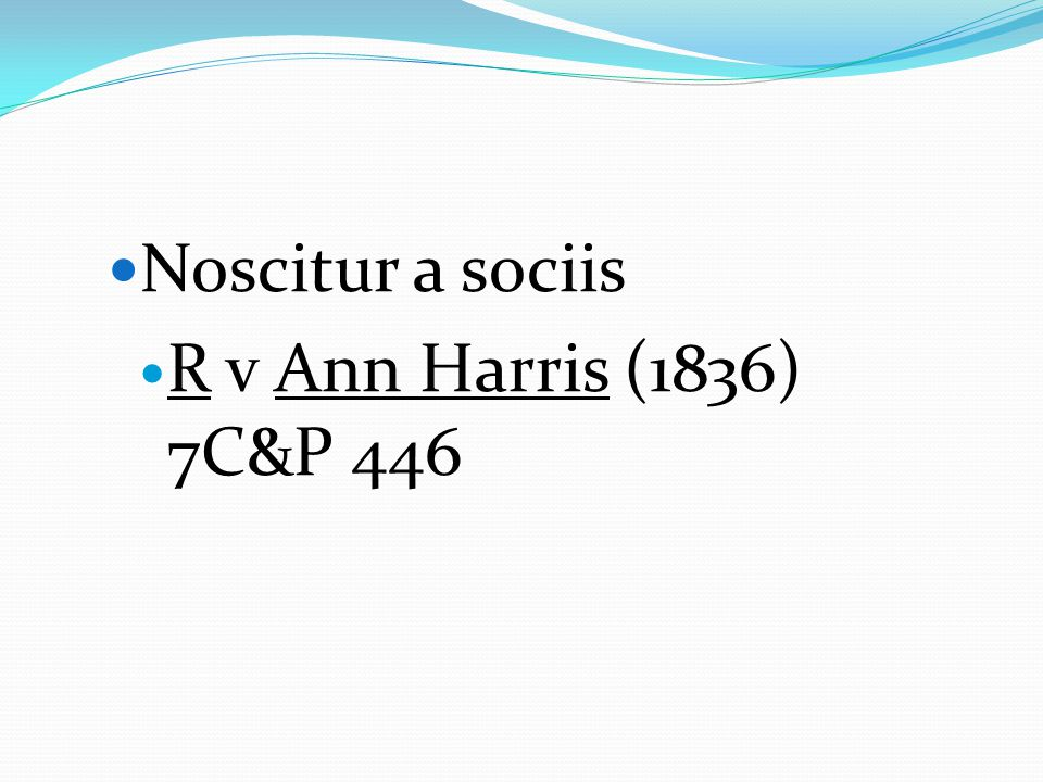 Noscitur a sociis R v Ann Harris (1836) 7C&P 446