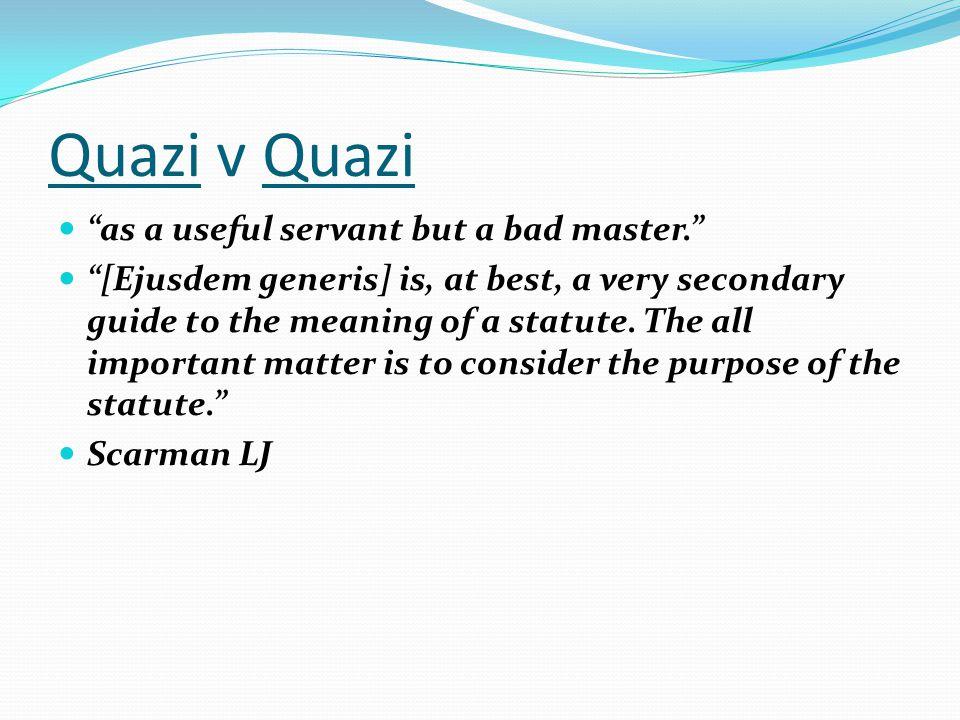 Quazi v Quazi as a useful servant but a bad master.