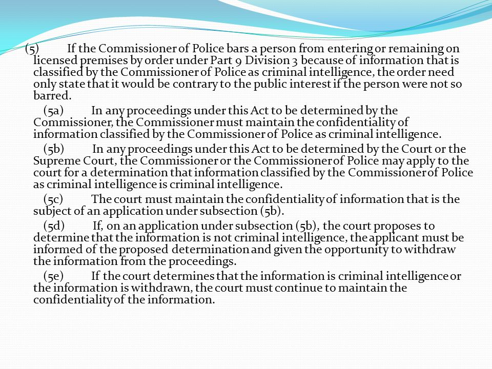 (5) If the Commissioner of Police bars a person from entering or remaining on licensed premises by order under Part 9 Division 3 because of information that is classified by the Commissioner of Police as criminal intelligence, the order need only state that it would be contrary to the public interest if the person were not so barred.