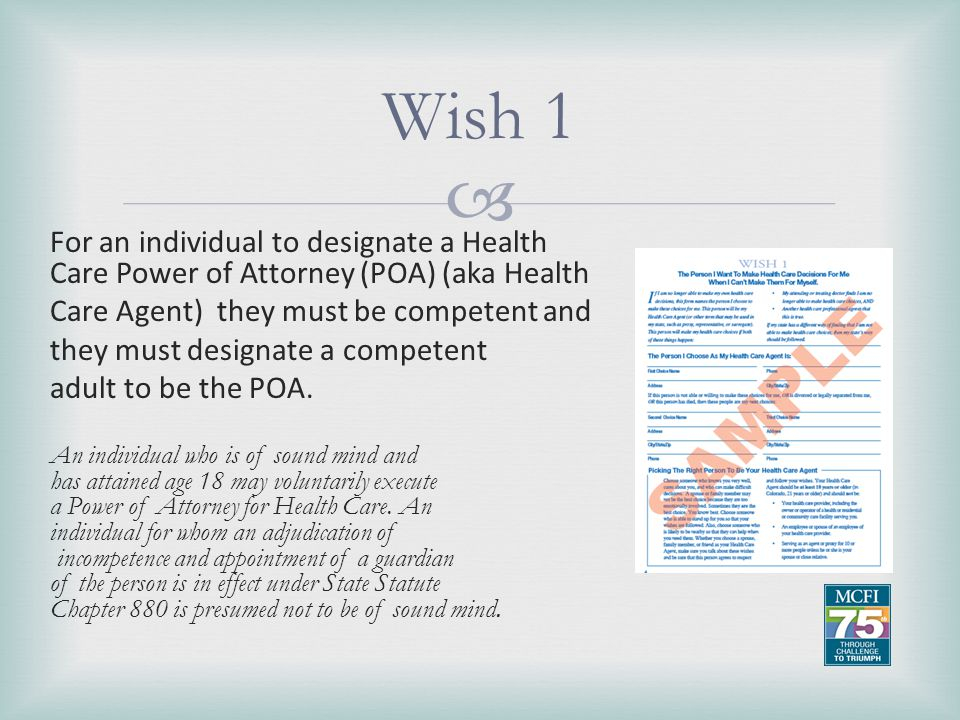 Wish 1 For an individual to designate a Health Care Power of Attorney (POA) (aka Health. Care Agent) they must be competent and.
