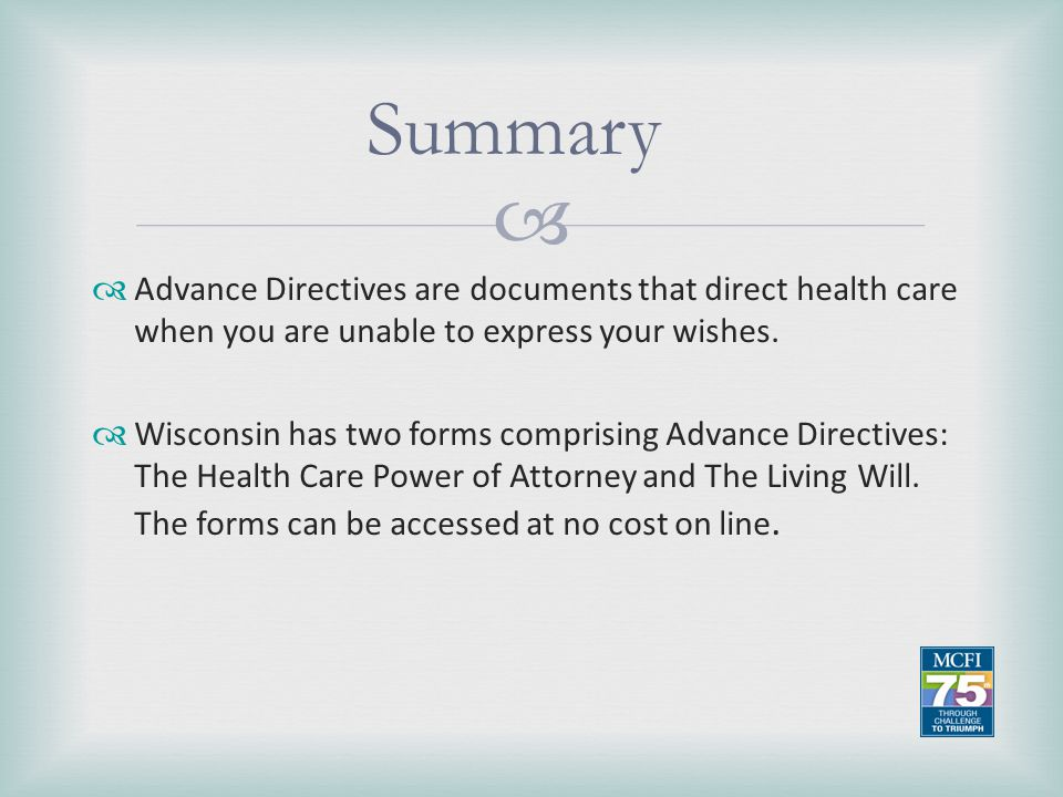 Summary Advance Directives are documents that direct health care when you are unable to express your wishes.