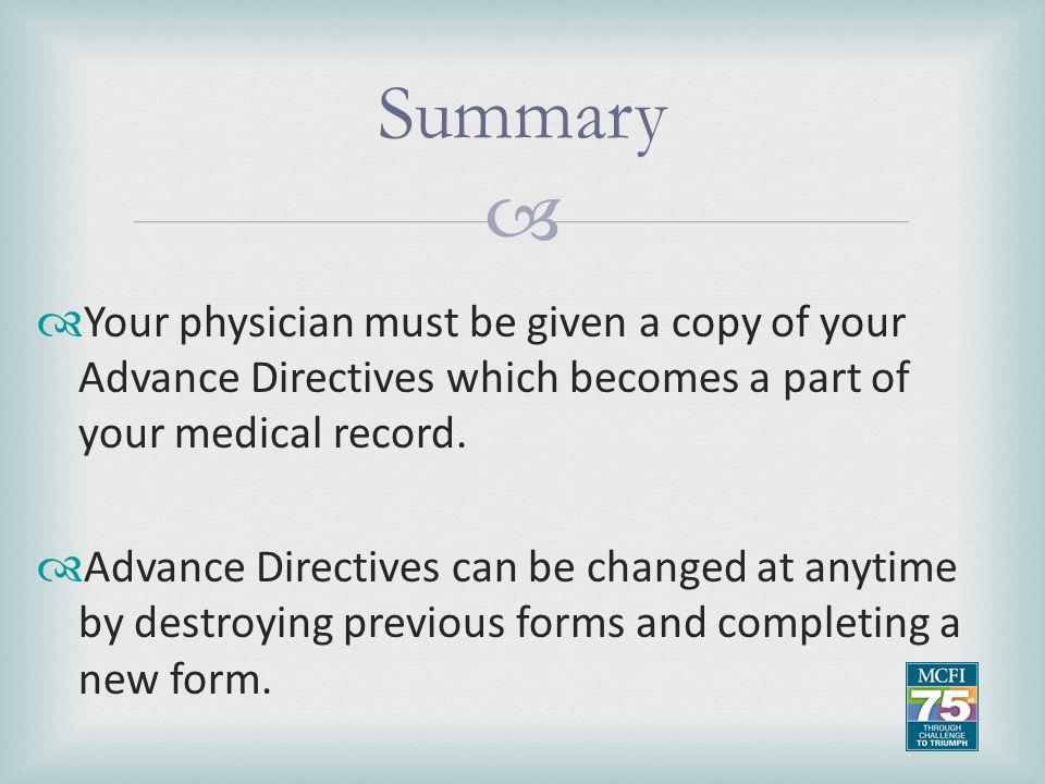Summary Your physician must be given a copy of your Advance Directives which becomes a part of your medical record.