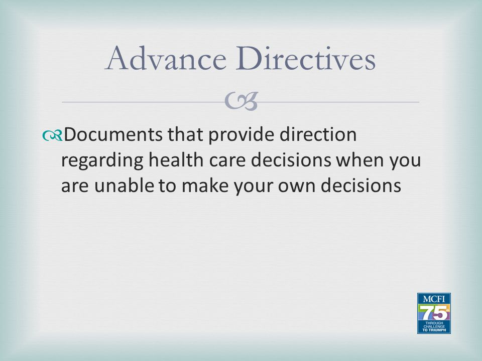 Advance Directives Documents that provide direction regarding health care decisions when you are unable to make your own decisions.