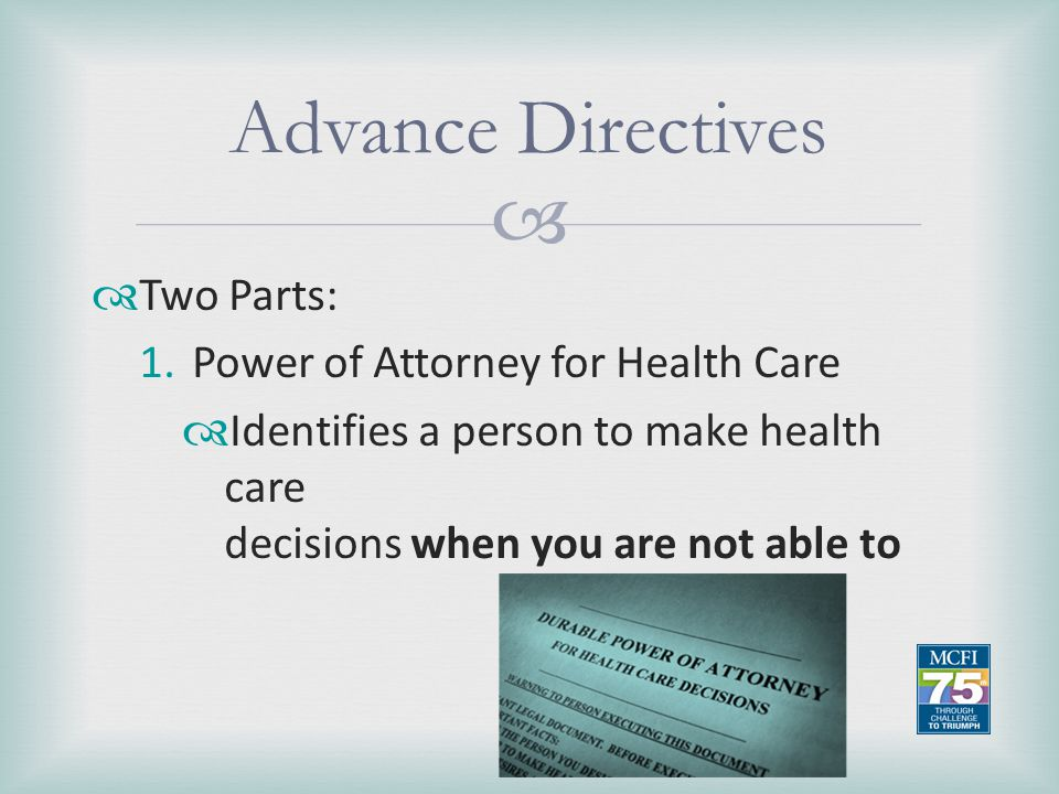 Advance Directives Two Parts: Power of Attorney for Health Care