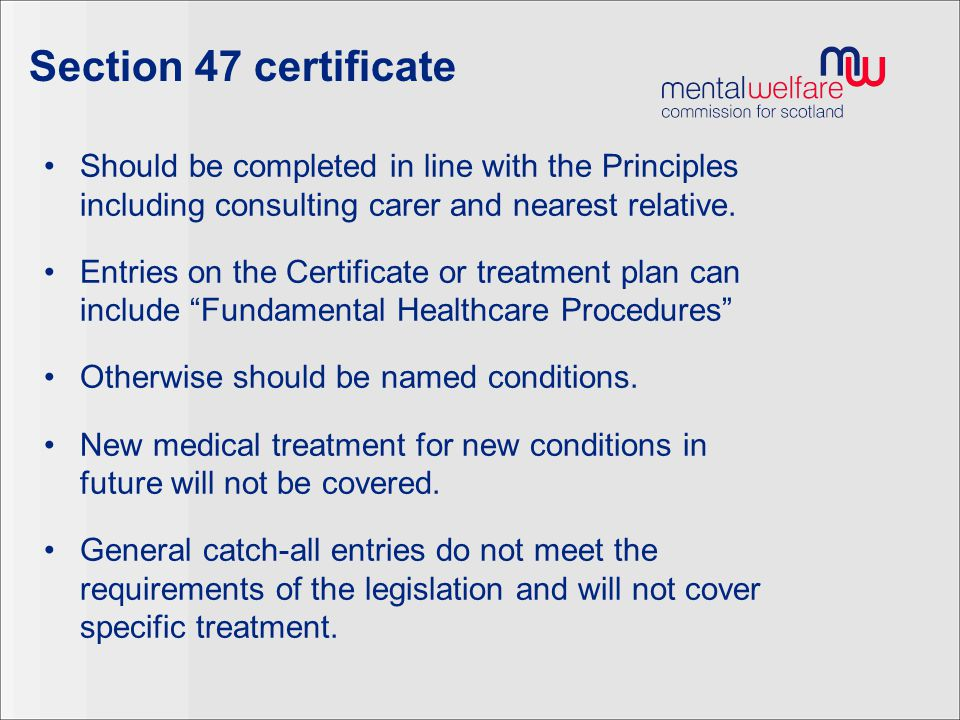 Section 47 certificate Should be completed in line with the Principles including consulting carer and nearest relative.