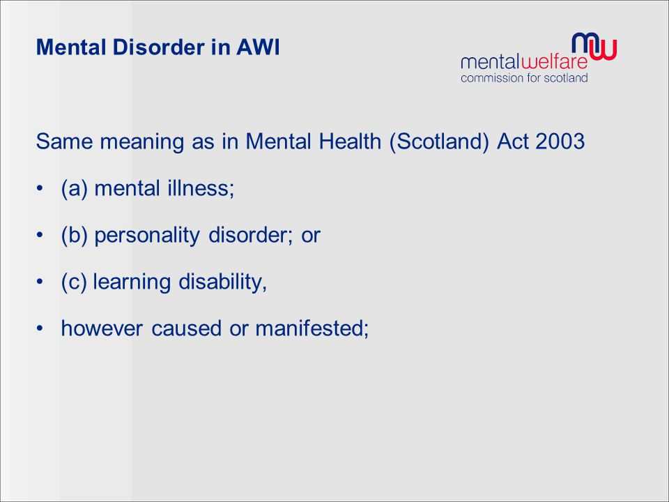 Mental Disorder in AWI Same meaning as in Mental Health (Scotland) Act 2003. (a) mental illness; (b) personality disorder; or.