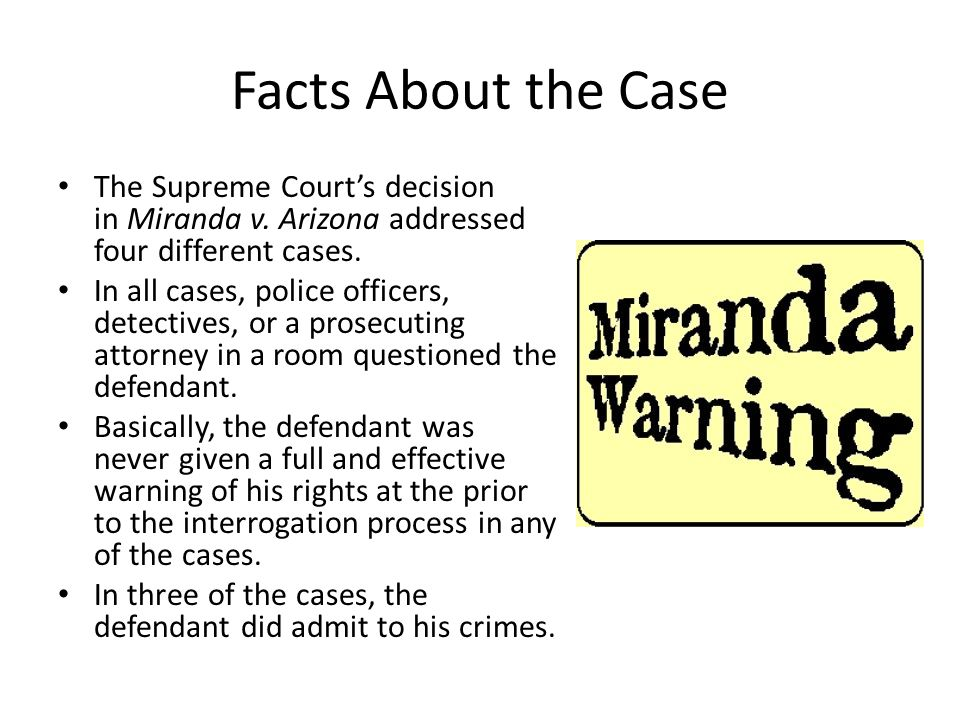 Facts About the Case The Supreme Court's decision in Miranda v. Arizona addressed four different cases.