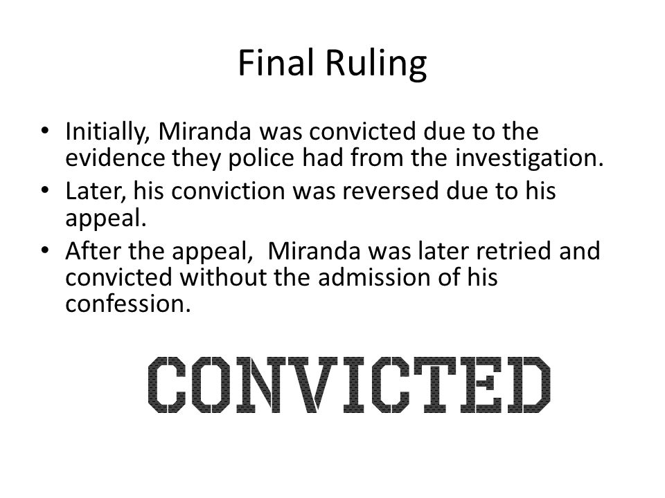 Final Ruling Initially, Miranda was convicted due to the evidence they police had from the investigation.