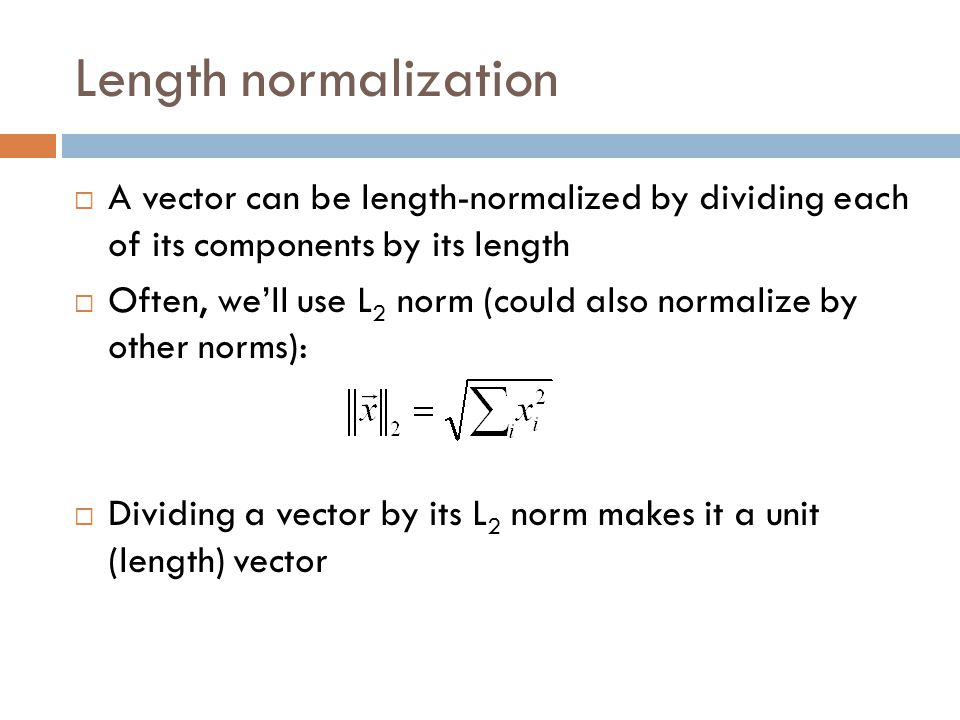 Length normalization A vector can be length-normalized by dividing each of its components by its length.