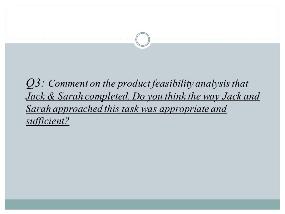 Q3: Comment on the product feasibility analysis that Jack & Sarah completed.