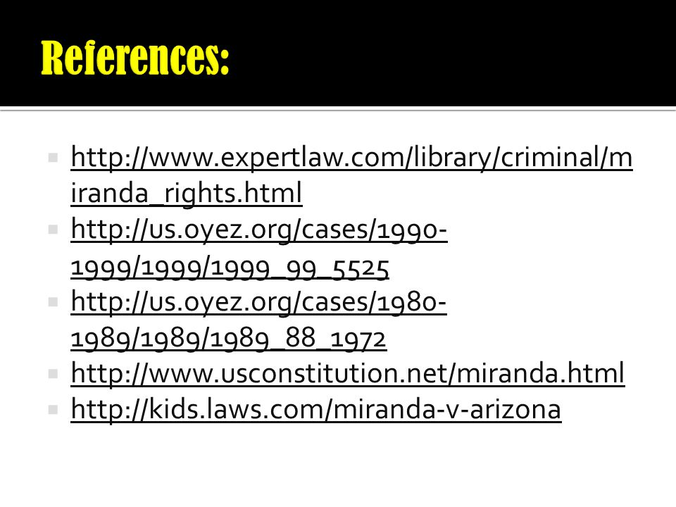 References: http://www.expertlaw.com/library/criminal/miranda_rights.html. http://us.oyez.org/cases/1990-1999/1999/1999_99_5525.