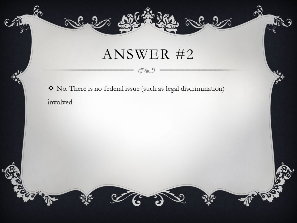 Answer #2 No. There is no federal issue (such as legal discrimination) involved.