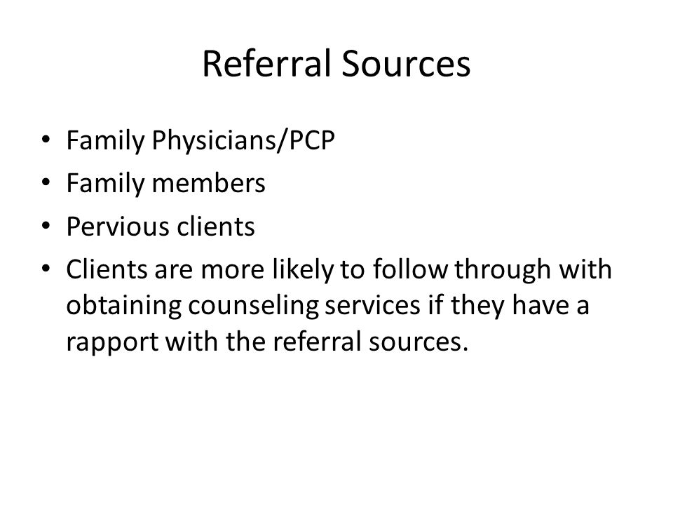 Referral Sources Family Physicians/PCP Family members Pervious clients
