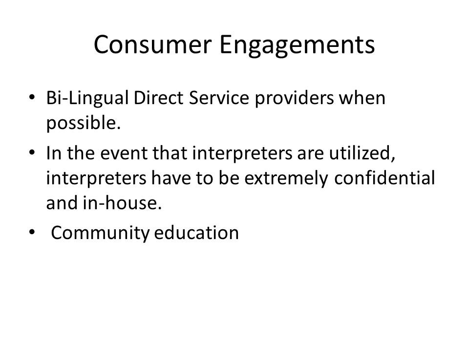 Consumer Engagements Bi-Lingual Direct Service providers when possible.