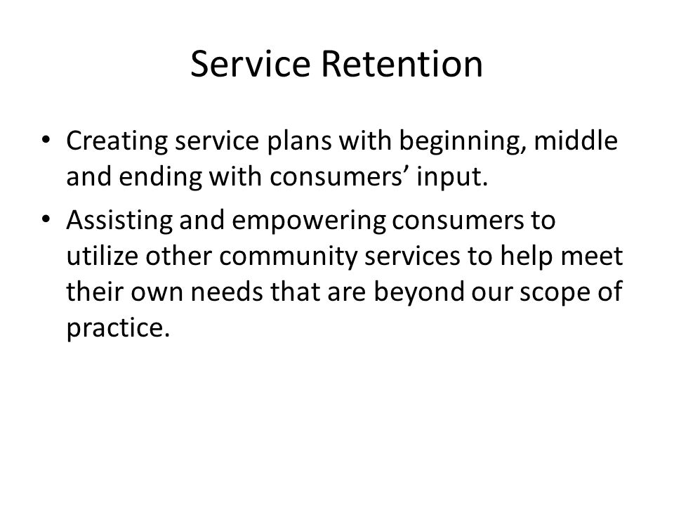Service Retention Creating service plans with beginning, middle and ending with consumers' input.