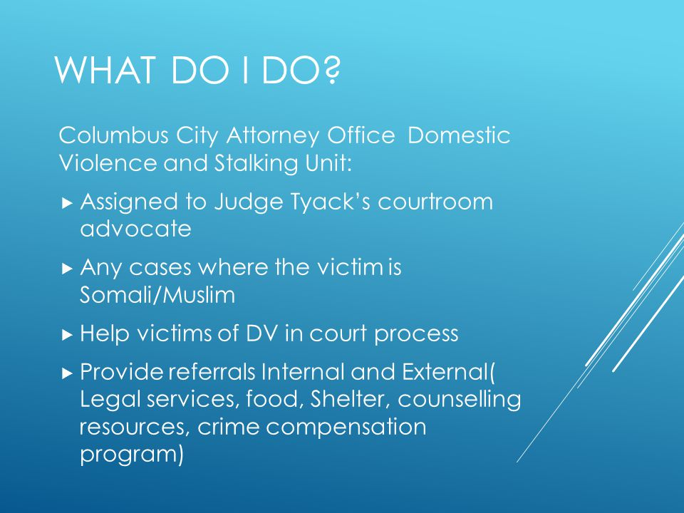 What do I Do Columbus City Attorney Office Domestic Violence and Stalking Unit: Assigned to Judge Tyack's courtroom advocate.