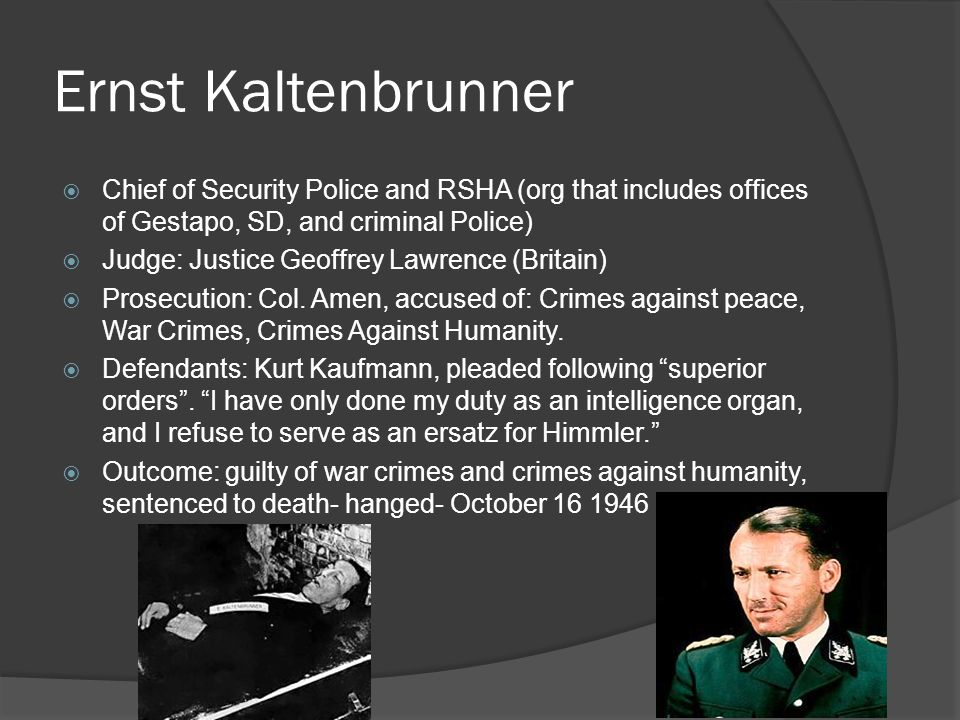 Ernst Kaltenbrunner Chief of Security Police and RSHA (org that includes offices of Gestapo, SD, and criminal Police)
