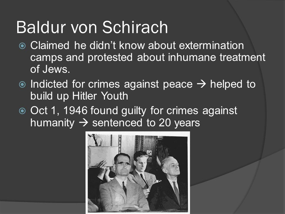 Baldur von Schirach Claimed he didn't know about extermination camps and protested about inhumane treatment of Jews.