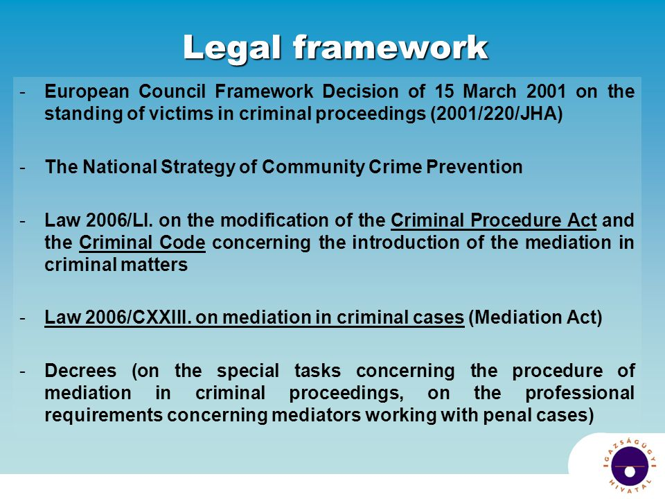Legal framework European Council Framework Decision of 15 March 2001 on the standing of victims in criminal proceedings (2001/220/JHA)