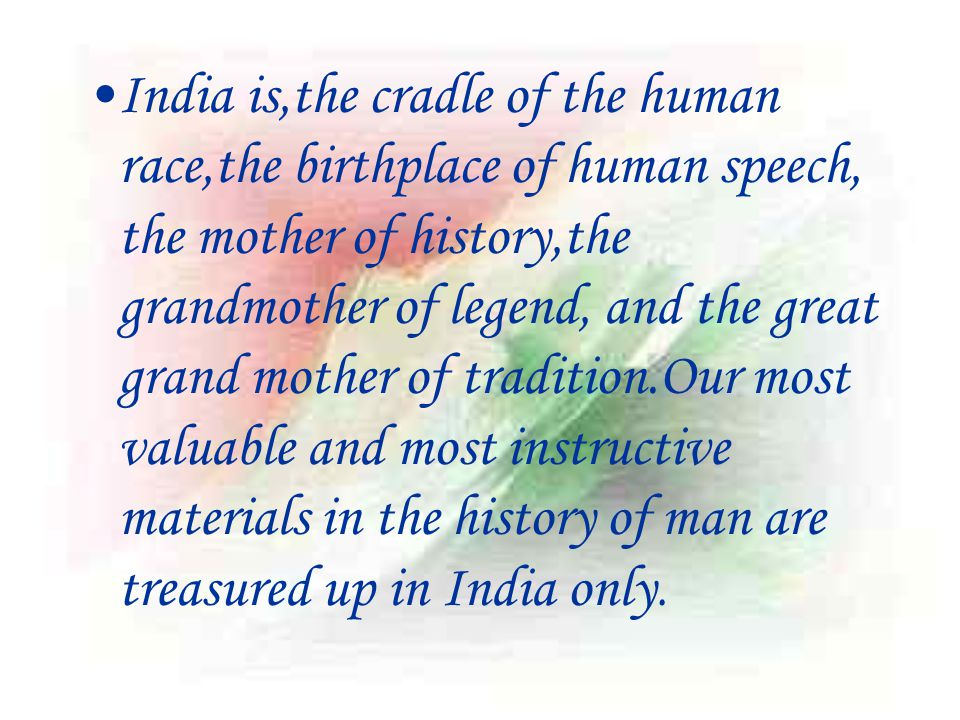 India is,the cradle of the human race,the birthplace of human speech, the mother of history,the grandmother of legend, and the great grand mother of tradition.Our most valuable and most instructive materials in the history of man are treasured up in India only.