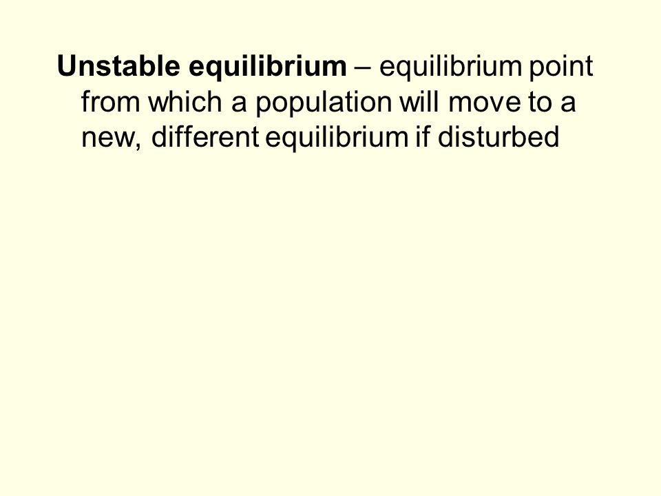 Unstable equilibrium – equilibrium point from which a population will move to a new, different equilibrium if disturbed