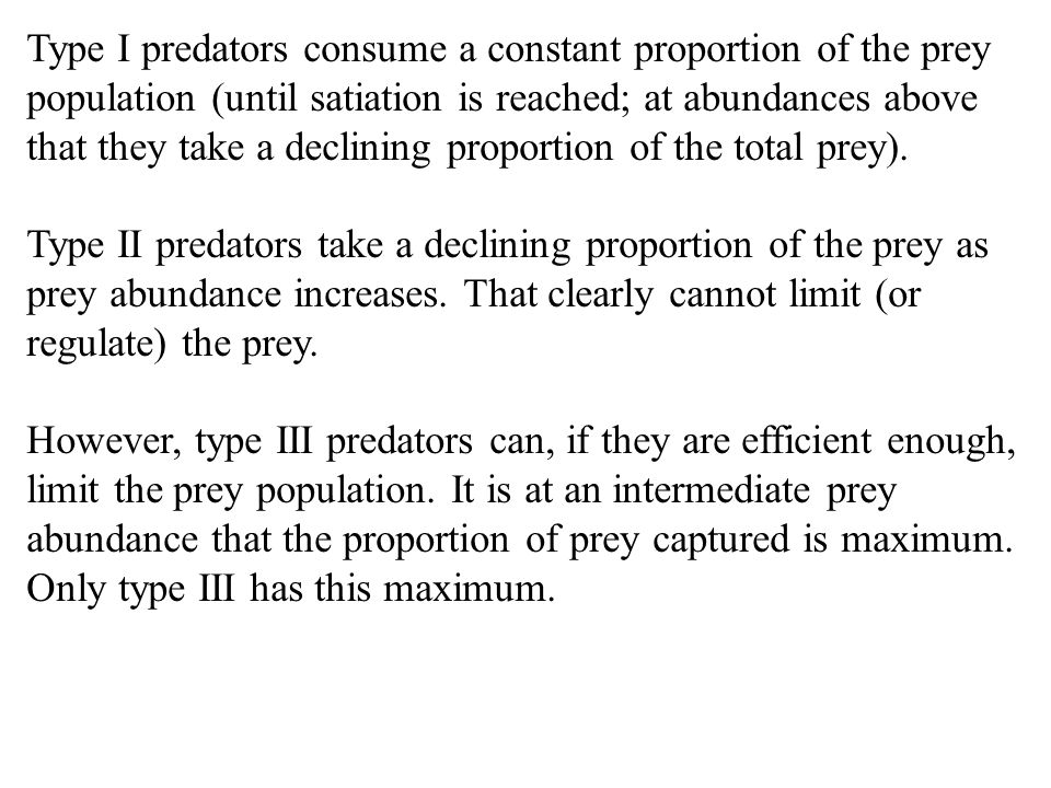 Type I predators consume a constant proportion of the prey population (until satiation is reached; at abundances above that they take a declining proportion of the total prey).