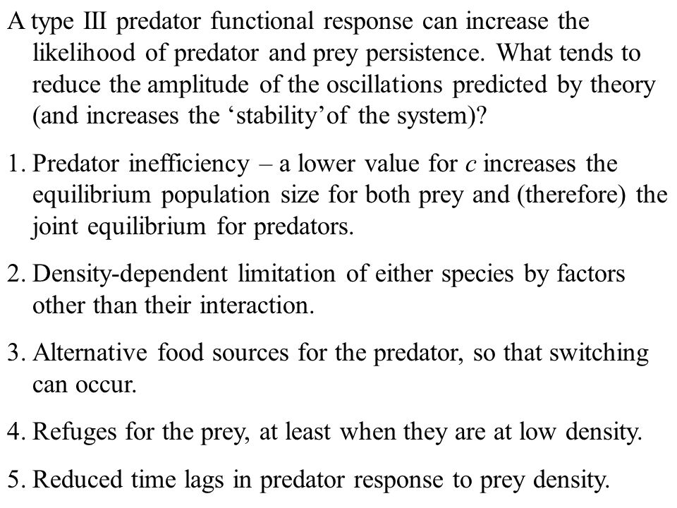 A type III predator functional response can increase the likelihood of predator and prey persistence. What tends to reduce the amplitude of the oscillations predicted by theory (and increases the 'stability'of the system)