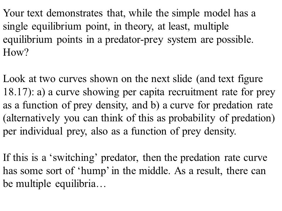 Your text demonstrates that, while the simple model has a single equilibrium point, in theory, at least, multiple equilibrium points in a predator-prey system are possible. How