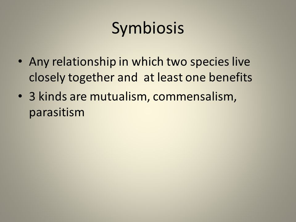 Symbiosis Any relationship in which two species live closely together and at least one benefits.