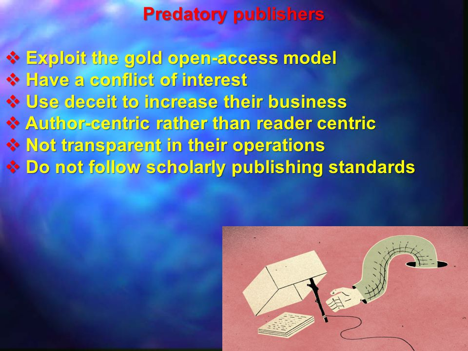 Predatory publishers Exploit the gold open-access model. Have a conflict of interest. Use deceit to increase their business.
